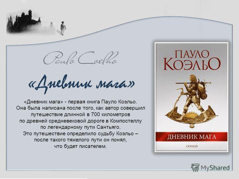 «Дневник мага» - первая книга Пауло Коэльо. Она была написана после того, как автор совершил путешествие длинной в 700 километров по древней средневековой дороге в Компостеллу по легендарному пути Сантьяго. Это путешествие определило судьбу Коэльо –