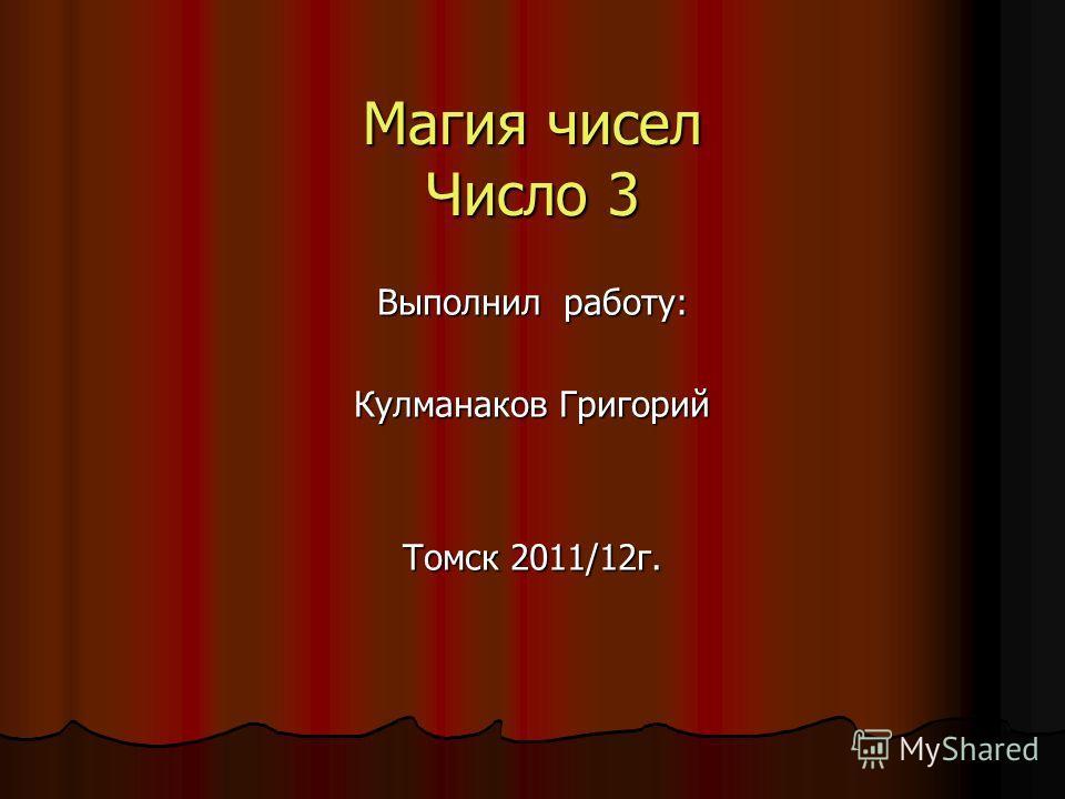 Магия чисел Число 3 Выполнил работу: Кулманаков Григорий Томск 2011/12 г.