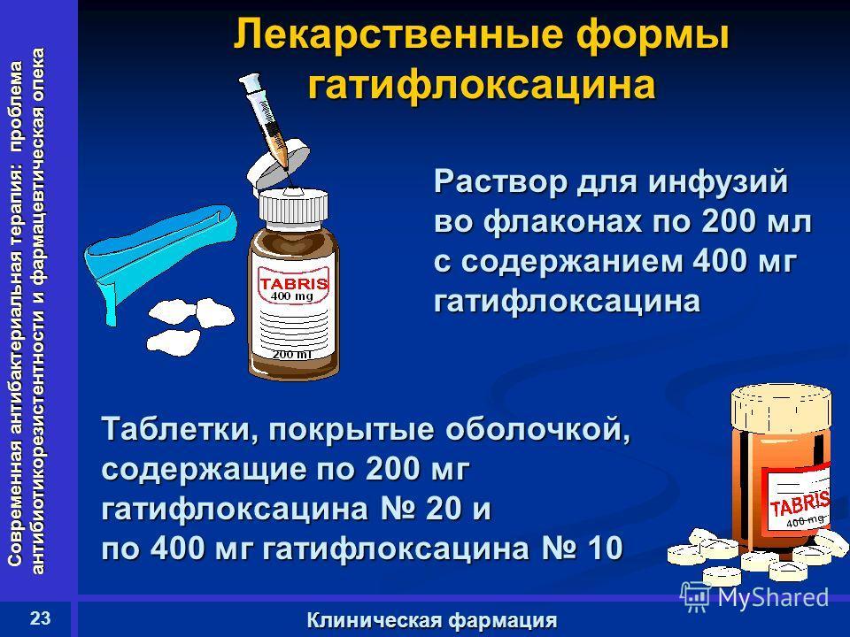 Современная антибактериальная терапия: проблема антибиотикорезистентности и фармацевтическая опека 23 Клиническая фармация Лекарственные формы гатифлоксацина Таблетки, покрытые оболочкой, содержащие по 200 мг гатифлоксацина 20 и по 400 мг гатифлоксац
