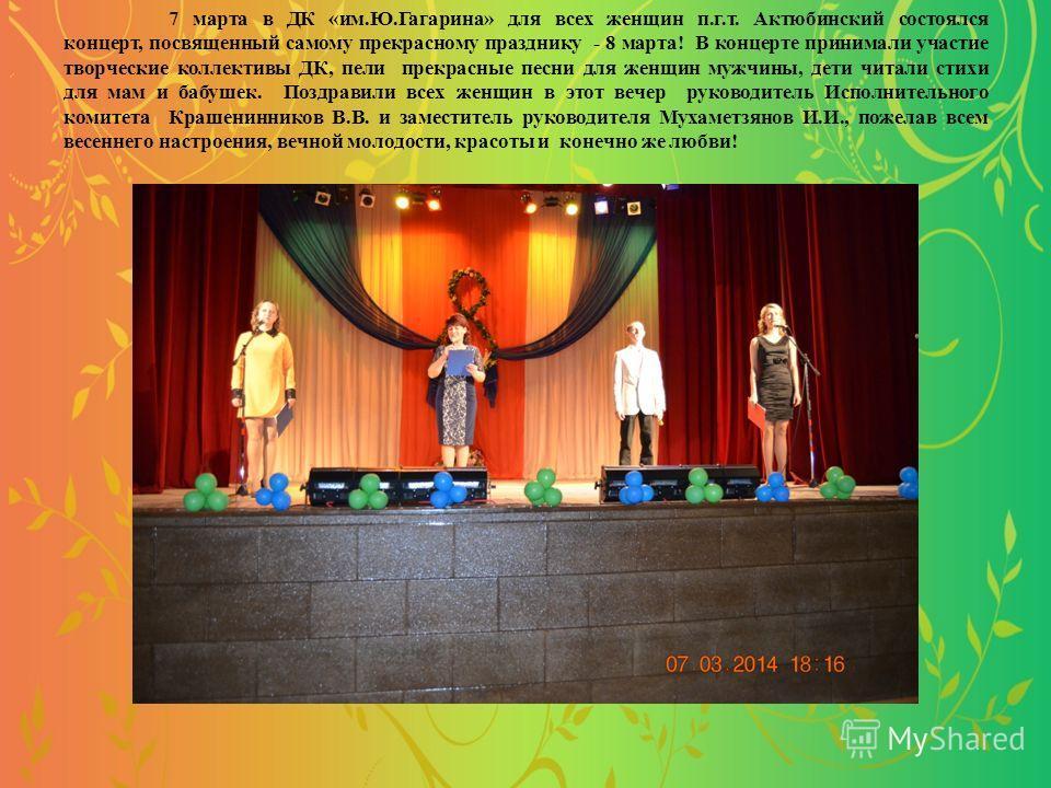 7 марта в ДК «им.Ю.Гагарина» для всех женщин п.г.т. Актюбинский состоялся концерт, посвященный самому прекрасному празднику - 8 марта! В концерте принимали участие творческие коллективы ДК, пели прекрасные песни для женщин мужчины, дети читали стихи