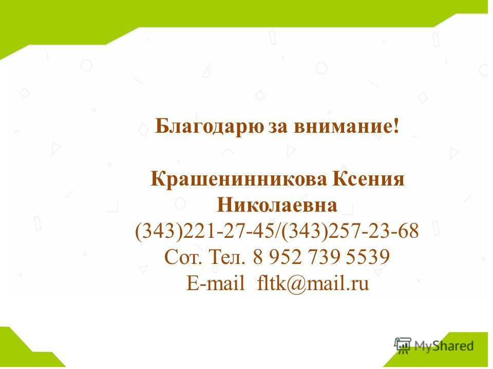 Благодарю за внимание! Крашенинникова Ксения Николаевна (343)221-27-45/(343)257-23-68 Сот. Тел. 8 952 739 5539 E-mail fltk@mail.ru