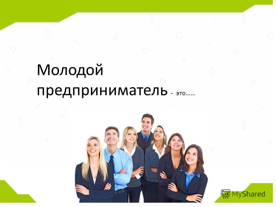 Молодой предприниматель - это……