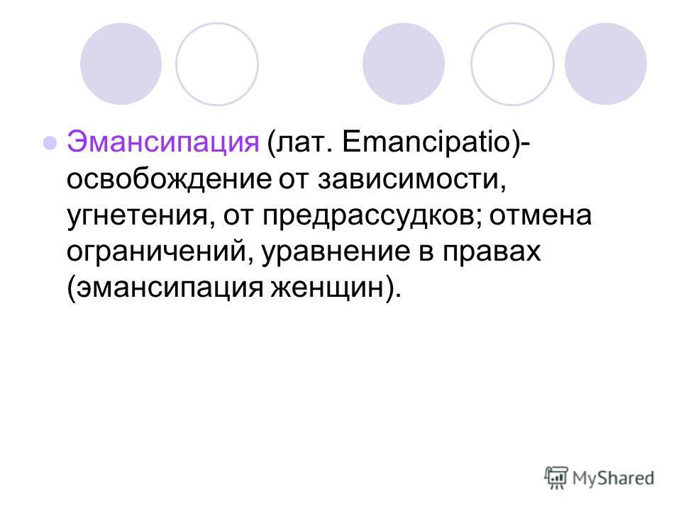 Эмансипация (лат. Emancipatio)- освобождение от зависимости, угнетения, от предрассудков; отмена ограничений, уравнение в правах (эмансипация женщин).