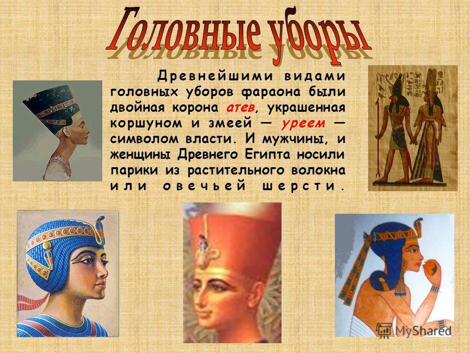 Древнейшими видами головных уборов фараона были двойная корона ате в, украшенная коршуном и змеей уреем символом власти. И мужчины, и женщины Древнего Египта носили парики из растительного волокна или овечьей шерсти.