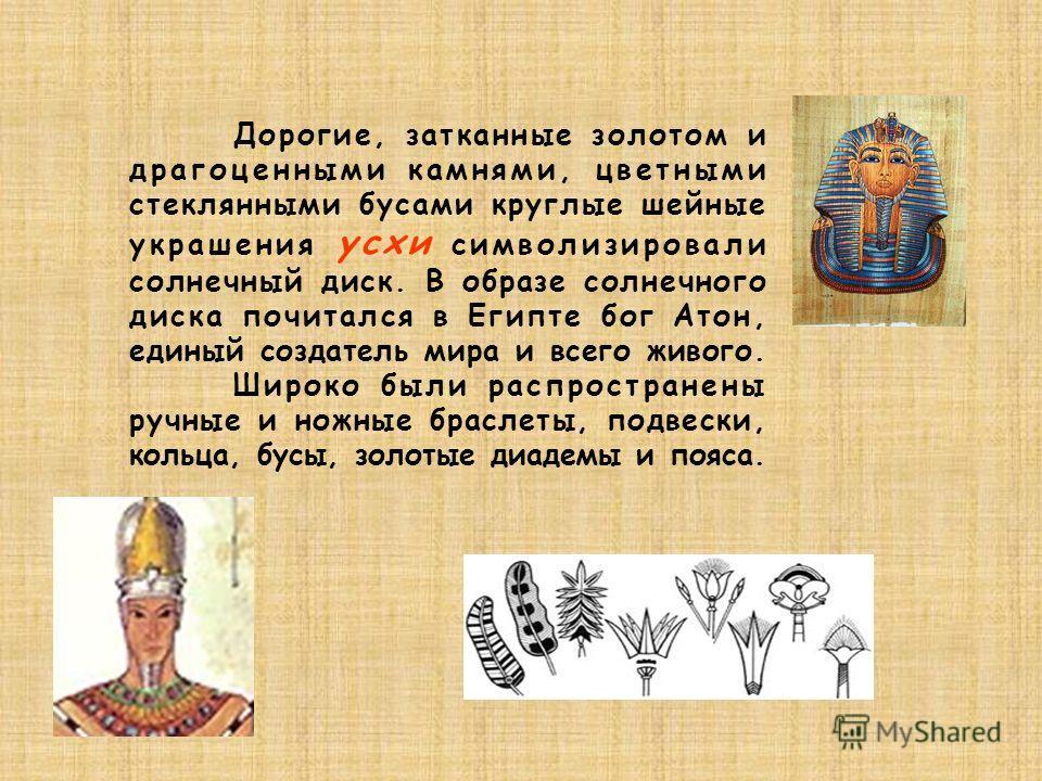 Дорогие, затканные золотом и драгоценными камнями, цветными стеклянными бусами круглые шейные украшения усхи символизировали солнечный диск. В образе солнечного диска почитался в Египте бог Атон, единый создатель мира и всего живого. Широко были расп