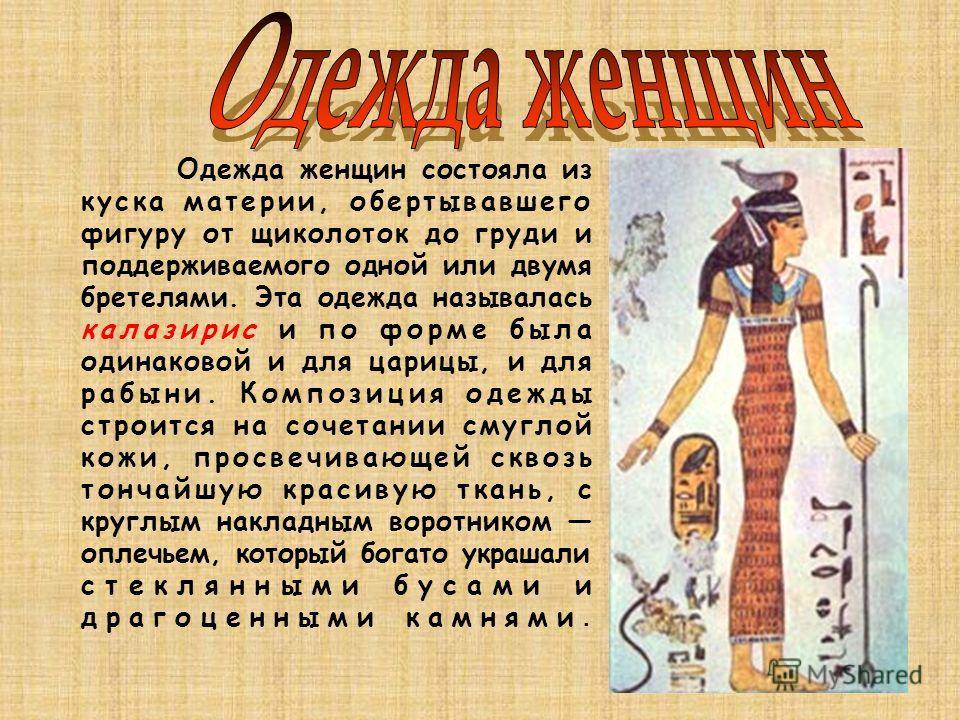 Одежда женщин состояла из куска материи, обертывавшего фигуру от щиколоток до груди и поддерживаемого одной или двумя бретелями. Эта одежда называлась калазирис и по форме была одинаковой и для царицы, и для рабыни. Композиция одежды строится на соче