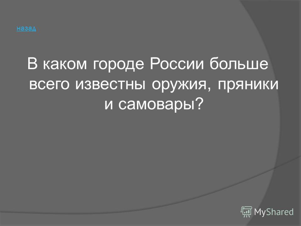 В каком городе России больше всего известны оружия, пряники и самовары?