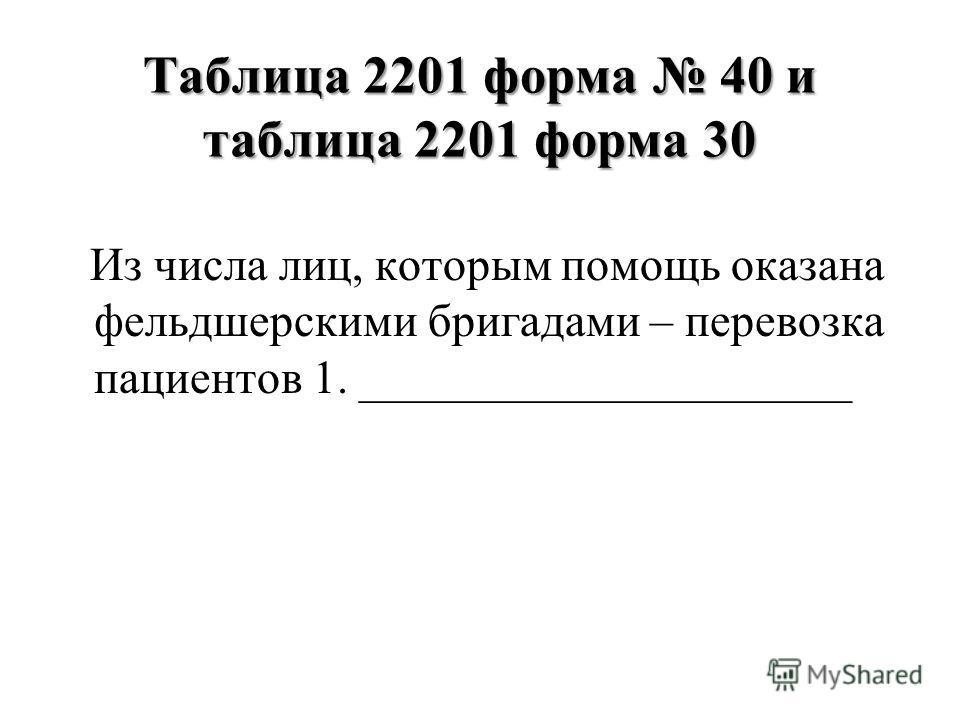 Таблица 2201 форма 40 и таблица 2201 форма 30 Из числа лиц, которым помощь оказана фельдшерскими бригадами – перевозка пациентов 1. _____________________