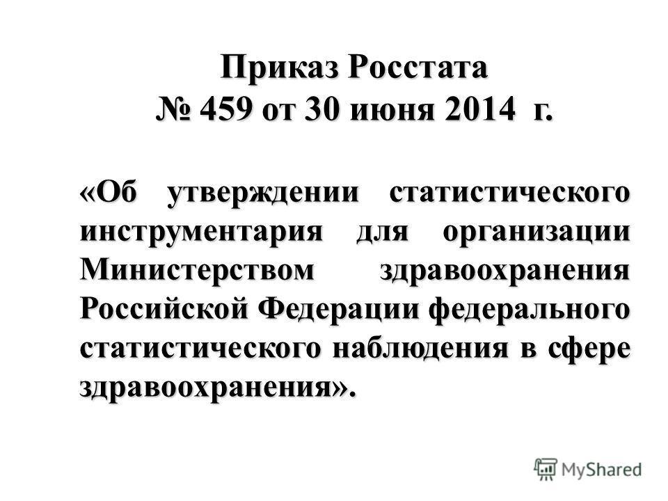 Приказ Росстата 459 от 30 июня 2014 г. 459 от 30 июня 2014 г. «Об утверждении статистического инструментария для организации Министерством здравоохранения Российской Федерации федерального статистического наблюдения в сфере здравоохранения».