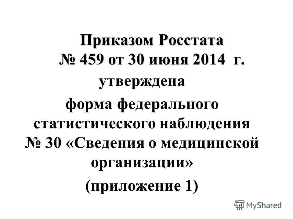 Приказом Росстата 459 от 30 июня 2014 г. утверждена форма федерального статистического наблюдения 30 «Сведения о медицинской организации» (приложение 1)