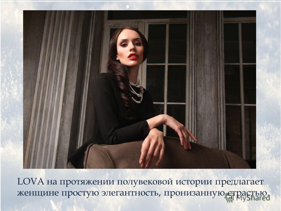 LOVA на протяжении полувековой истории предлагает женщине простую элегантность, пронизанную страстью.