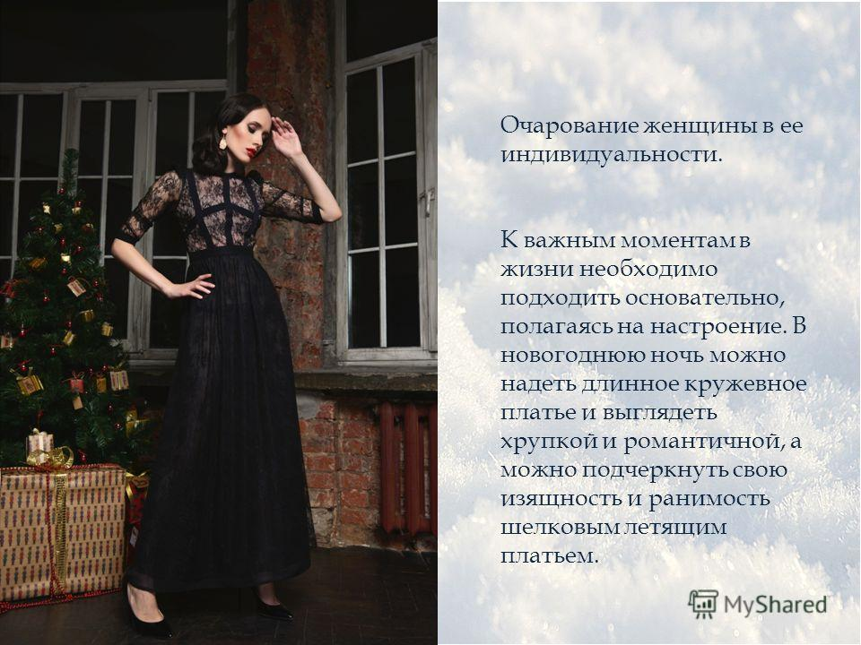 Очарование женщины в ее индивидуальности. К важным моментам в жизни необходимо подходить основательно, полагаясь на настроение. В новогоднюю ночь можно надеть длинное кружевное платье и выглядеть хрупкой и романтичной, а можно подчеркнуть свою изящно