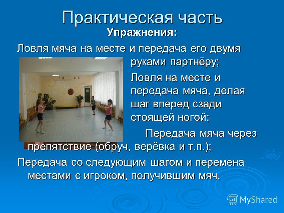 Практическая часть Упражнения: Ловля мяча на месте и передача его двумя руками партнёру; Ловля на месте и передача мяча, делая шаг вперед сзади стоящей ногой; Передача мяча через препятствие (обруч, верёвка и т.п.); Передача мяча через препятствие (о