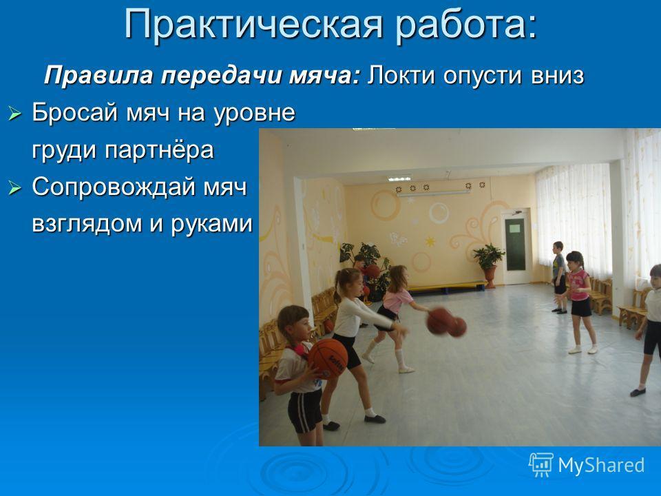 Практическая работа: Правила передачи мяча: Локти опусти вниз Бросай мяч на уровне Бросай мяч на уровне груди партнёра Сопровождай мяч Сопровождай мяч взглядом и руками