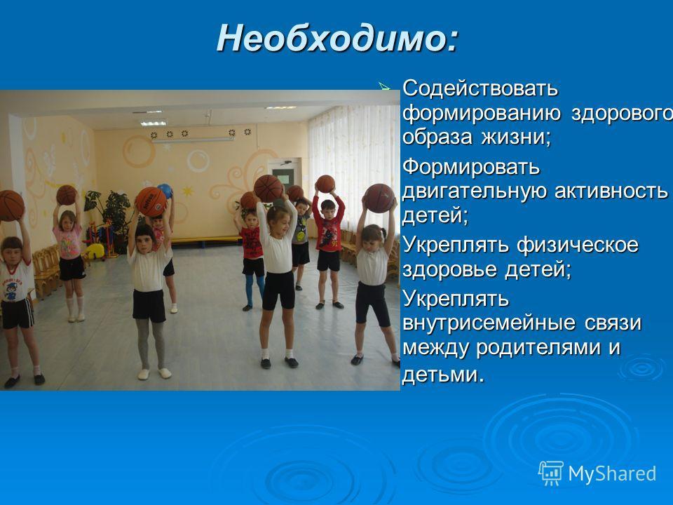 Необходимо: Содействовать формированию здорового образа жизни; Содействовать формированию здорового образа жизни; Формировать двигательную активность детей; Формировать двигательную активность детей; Укреплять физическое здоровье детей; Укреплять физ