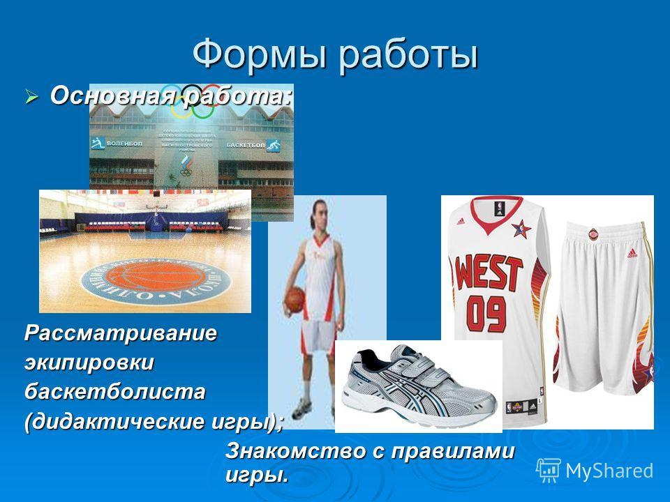 Формы работы Основная работа: Основная работа:Рассматриваниеэкипировкибаскетболиста (дидактические игры); Знакомство с правилами игры.