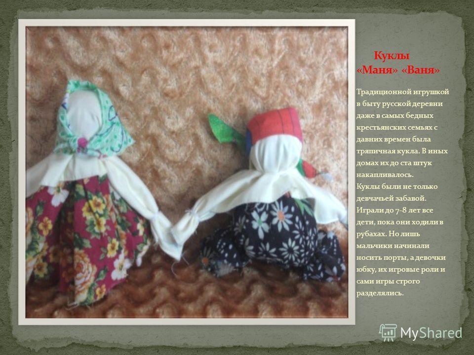 Традиционной игрушкой в быту русской деревни даже в самых бедных крестьянских семьях с давних времен была тряпичная кукла. В иных домах их до ста штук накапливалось. Куклы были не только девчачьей забавой. Играли до 7-8 лет все дети, пока они ходили