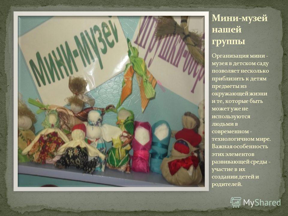 Организация мини - музея в детском саду позволяет несколько приблизить к детям предметы из окружающей жизни и те, которые быть может уже не используются людьми в современном - технологичном мире. Важная особенность этих элементов развивающей среды -