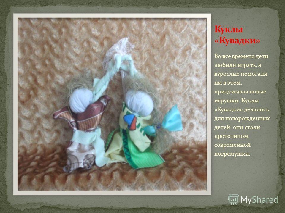 Во все времена дети любили играть, а взрослые помогали им в этом, придумывая новые игрушки. Куклы «Кувадки» делались для новорожденных детей- они стали прототипом современной погремушки.
