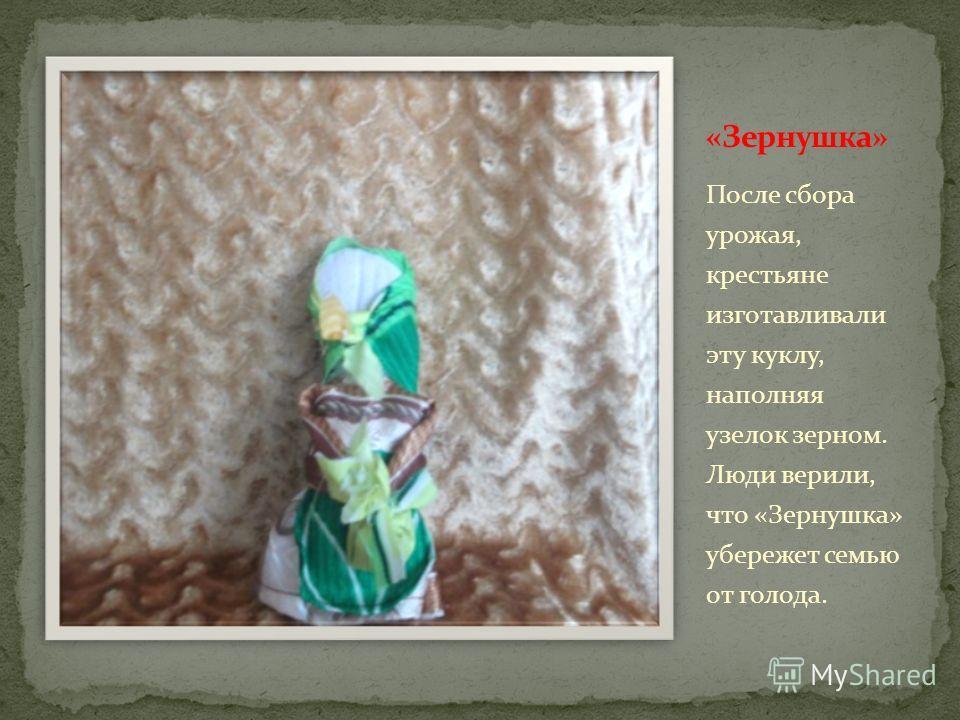 После сбора урожая, крестьяне изготавливали эту куклу, наполняя узелок зерном. Люди верили, что «Зернушка» убережет семью от голода.