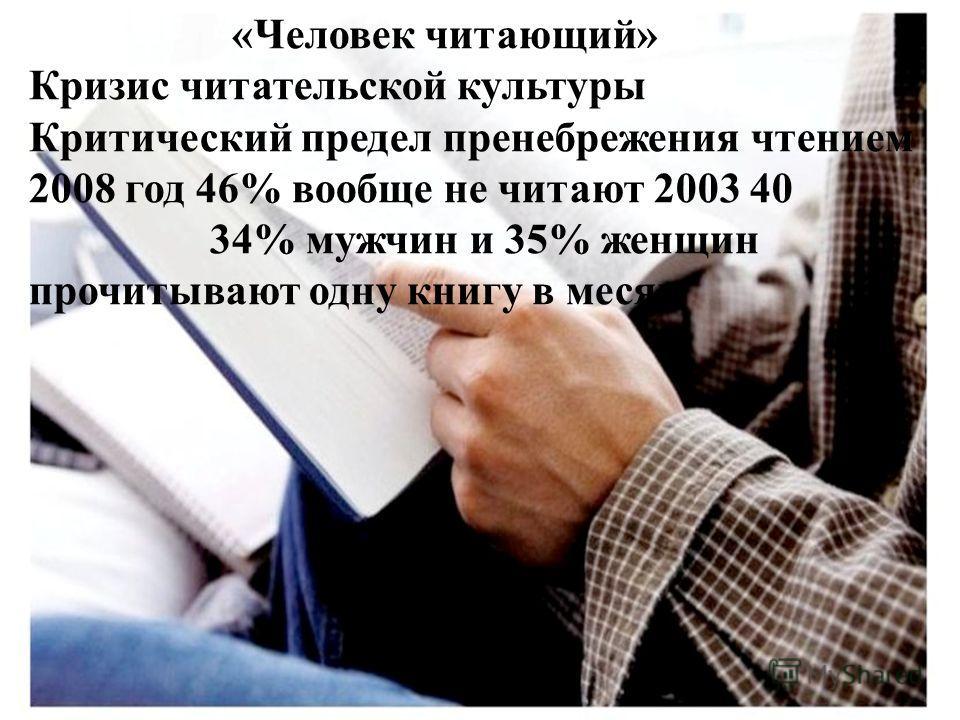 «Человек читающий» Кризис читательской культуры Критический предел пренебрежения чтением 2008 год 46% вообще не читают 2003 40 34% мужчин и 35% женщин прочитывают одну книгу в месяц