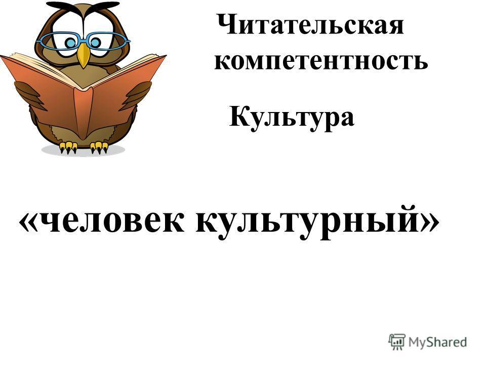 Читательская компетентность Культура «человек культурный»