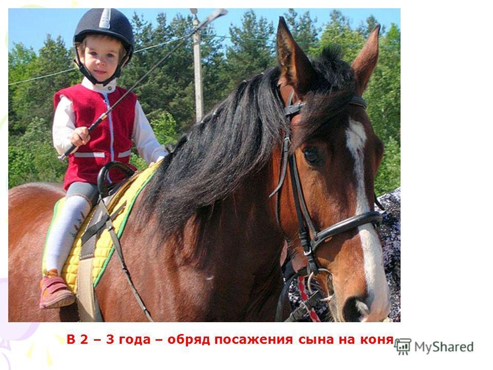 В 2 – 3 года – обряд поражения сына на коня