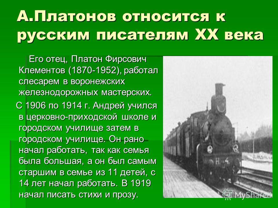 А.Платонов относится к русским писателям ХХ века Его отец, Платон Фирсович Клементов (1870-1952), работал слесарем в воронежских железнодорожных мастерских. Его отец, Платон Фирсович Клементов (1870-1952), работал слесарем в воронежских железнодорожн