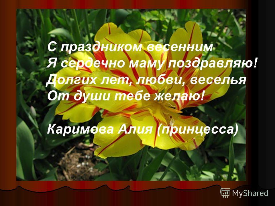 С праздником весенним Я сердечно маму поздравляю! Долгих лет, любви, веселья От души тебе желаю! Каримова Алия (принцесса)