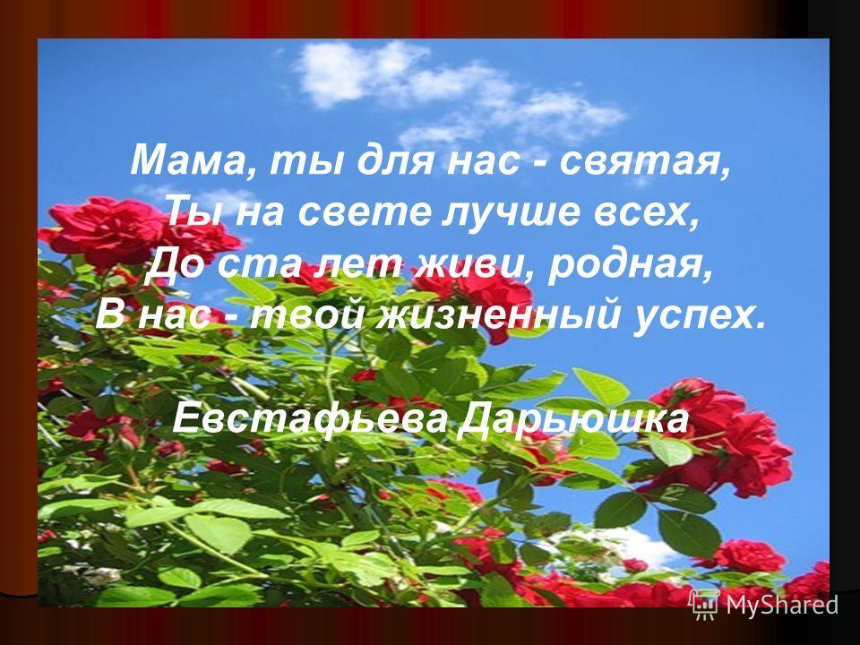 Мама, ты для нас - святая, Ты на свете лучше всех, До ста лет живи, родная, В нас - твой жизненный успех. Евстафьева Дарьюшка