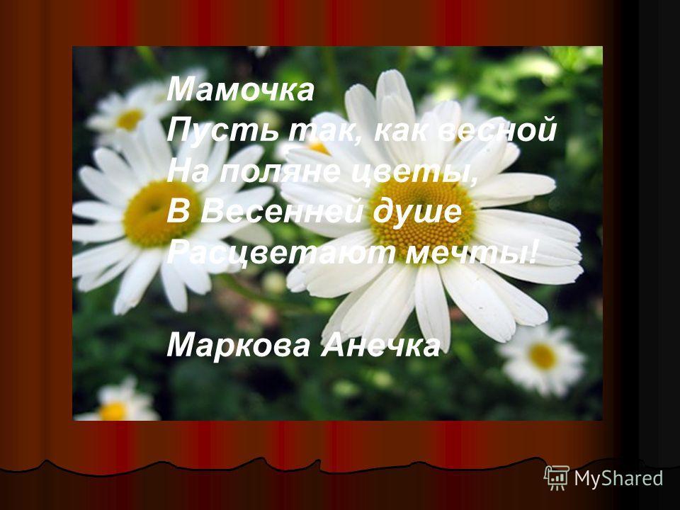 Мамочка Пусть так, как весной На поляне цветы, В Весенней душе Расцветают мечты! Маркова Анечка