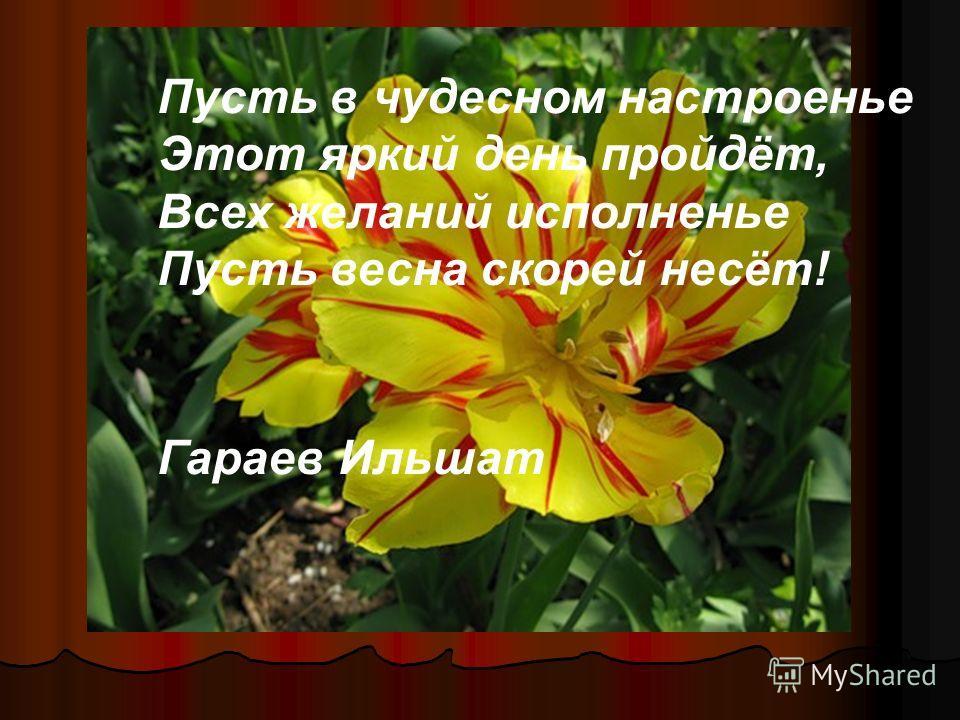 Пусть в чудесном настроенье Этот яркий день пройдёт, Всех желаний исполненье Пусть весна скорей несёт! Гараев Ильшат
