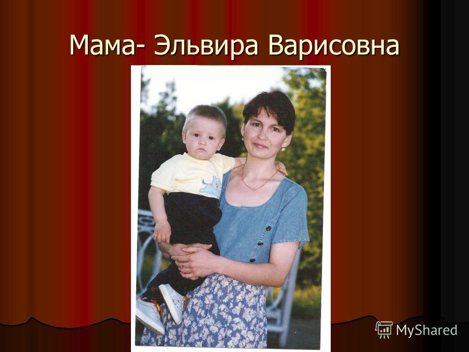 Мама- Эльвира Варисовна