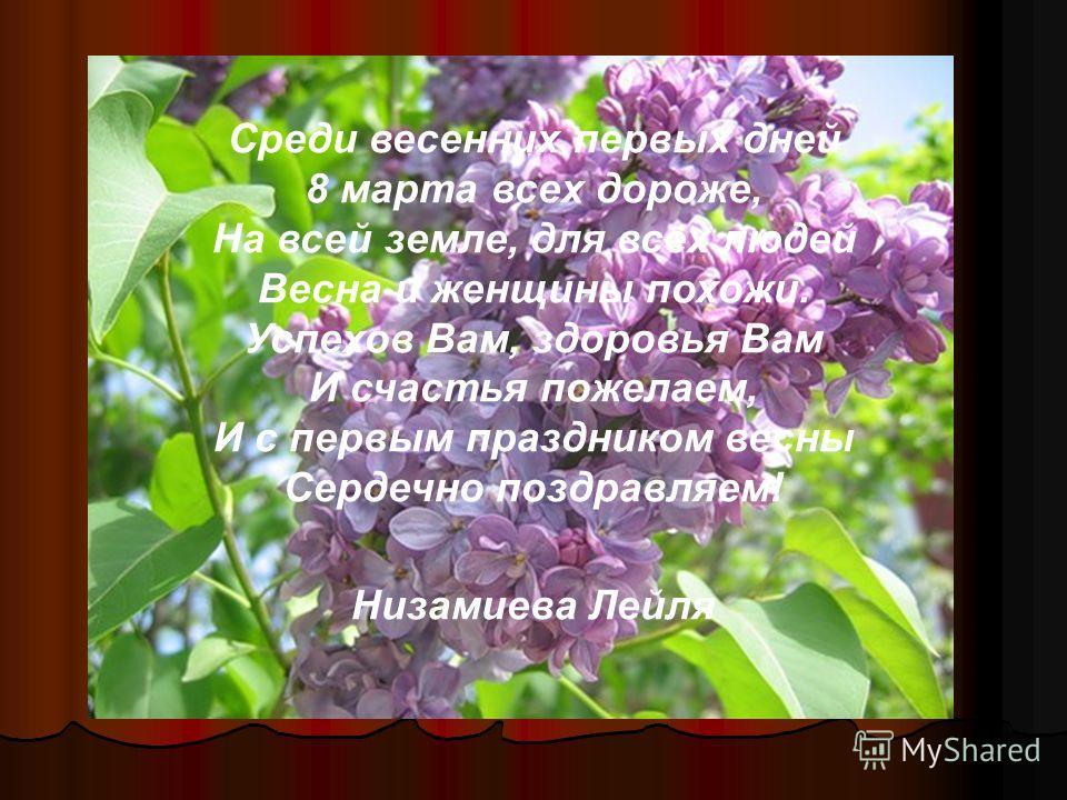 Среди весенних первых дней 8 марта всех дороже, На всей земле, для всех людей Весна и женщины похожи. Успехов Вам, здоровья Вам И счастья пожелаем, И с первым праздником весны Сердечно поздравляем! Низамиева Лейля