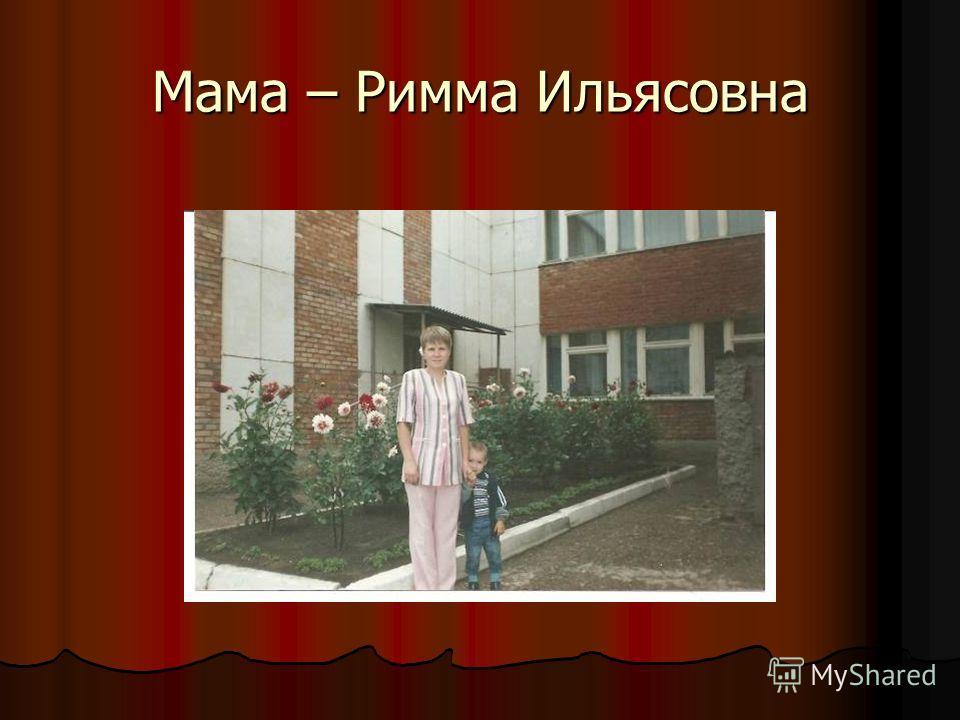 Мама – Римма Ильясовна