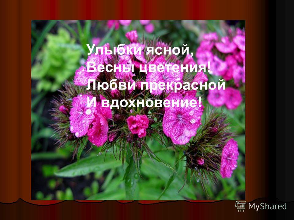 Улыбки ясной, Весны цветения! Любви прекрасной И вдохновение!