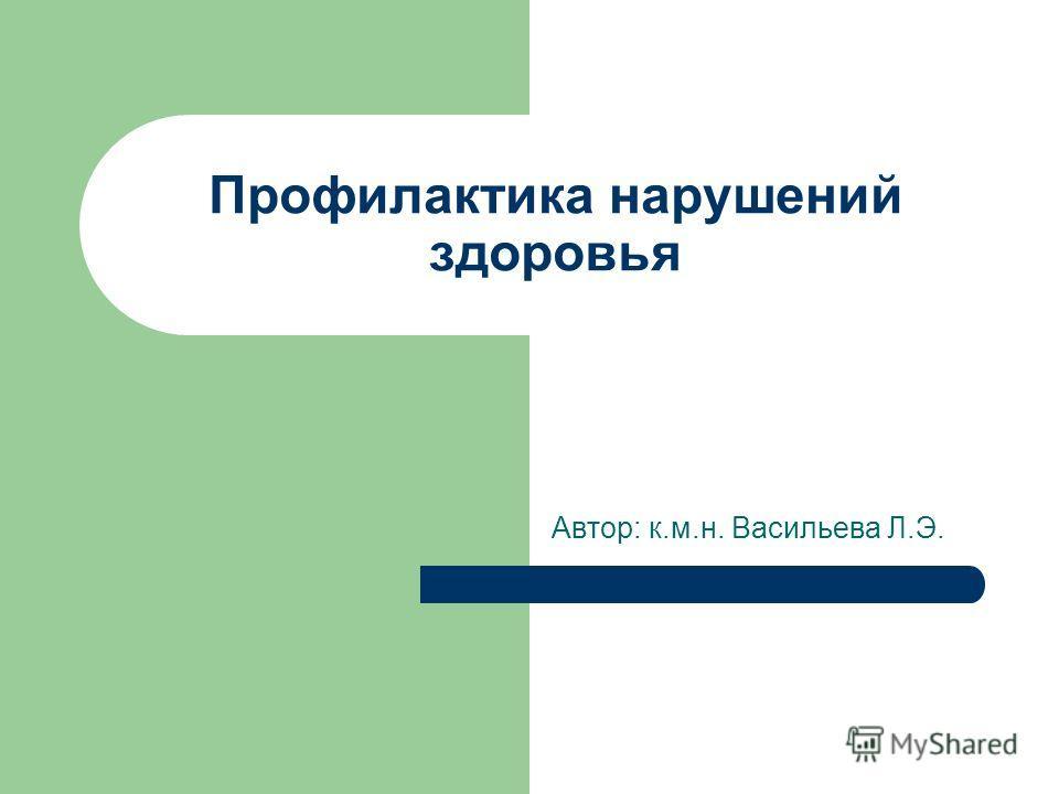 Профилактика нарушений здоровья Автор: к.м.н. Васильева Л.Э.