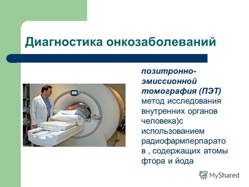 Диагностика онкозаболеваний позитронно- эмиссионной томография (ПЭТ) метод исследования внутренних органов человека)с использованием радиофармперпарато в, содержащих атомы фтора и йода