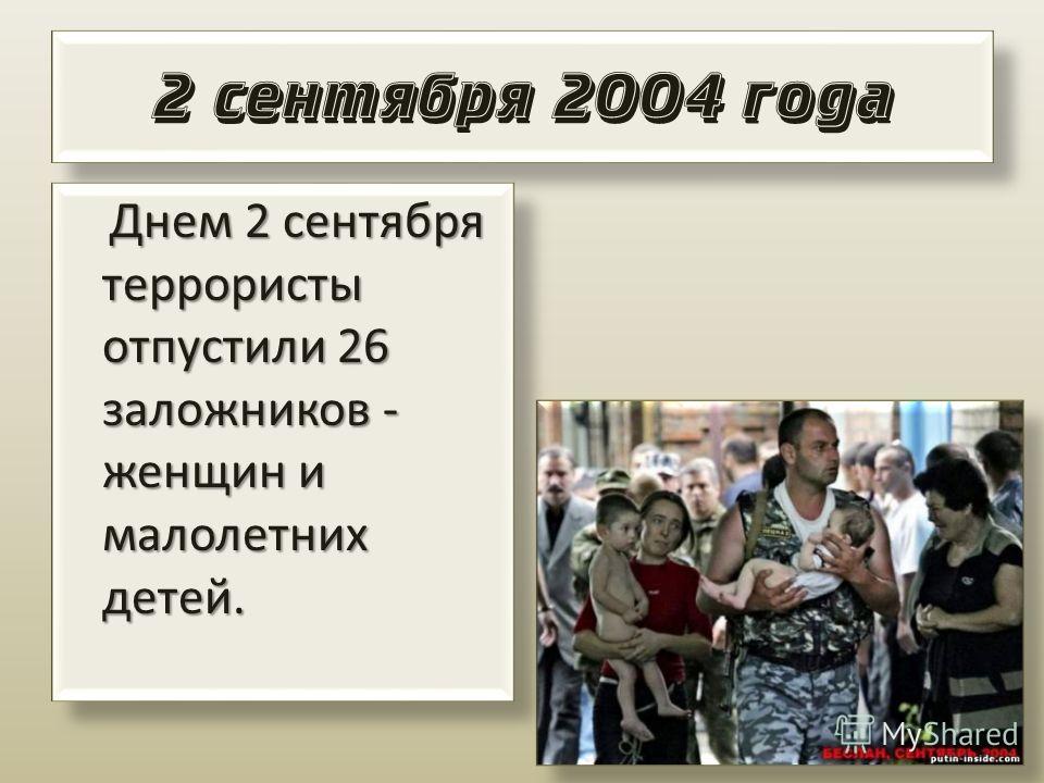 2 сентября 2004 года Днем 2 сентября террористы отпустили 26 заложников - женщин и малолетних детей. Днем 2 сентября террористы отпустили 26 заложников - женщин и малолетних детей.
