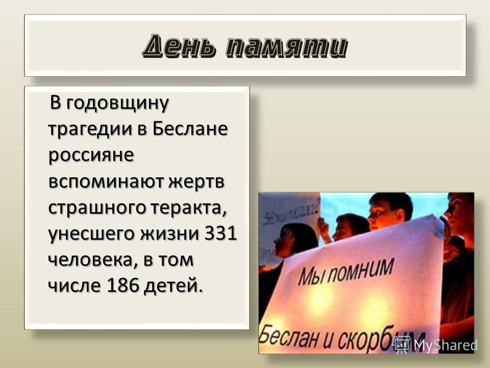 День памяти В годовщину трагедии в Беслане россияне вспоминают жертв страшного теракта, унесшего жизни 331 человека, в том числе 186 детей. В годовщину трагедии в Беслане россияне вспоминают жертв страшного теракта, унесшего жизни 331 человека, в том