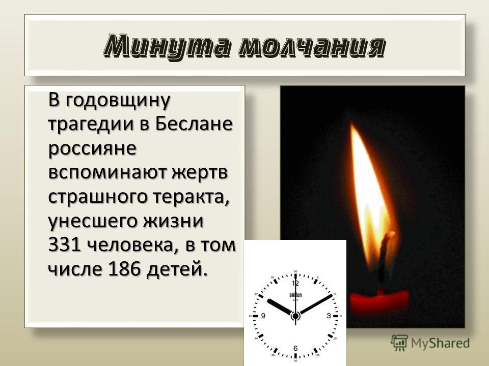 Минута молчания В годовщину трагедии в Беслане россияне вспоминают жертв страшного теракта, унесшего жизни 331 человека, в том числе 186 детей. В годовщину трагедии в Беслане россияне вспоминают жертв страшного теракта, унесшего жизни 331 человека, в