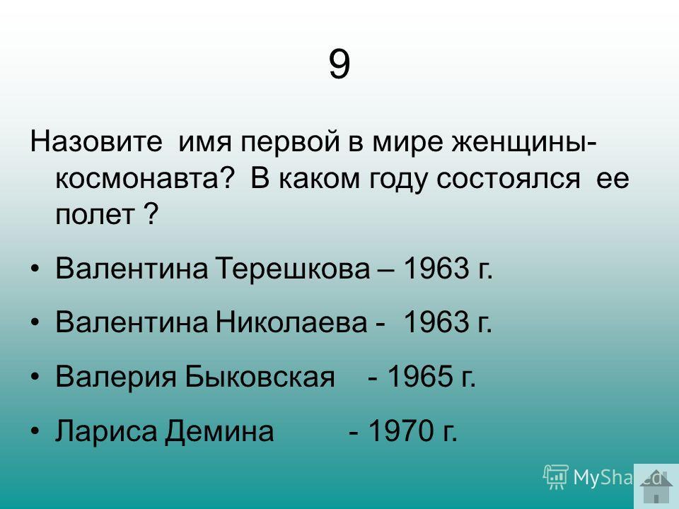 9 Назовите имя первой в мире женщины- космонавта? В каком году состоялся ее полет ? Валентина Терешкова – 1963 г. Валентина Николаева - 1963 г. Валерия Быковская - 1965 г. Лариса Демина - 1970 г.
