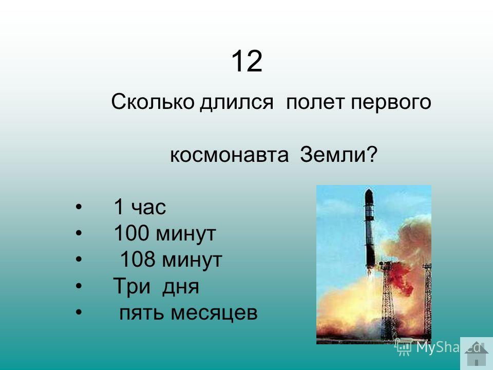 12 Сколько длился полет первого космонавта Земли? 1 час 100 минут 108 минут Три дня пять месяцев
