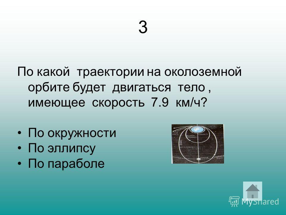 3 По какой траектории на околоземной орбите будет двигаться тело, имеющее скорость 7.9 км/ч? По окружности По эллипсу По параболе