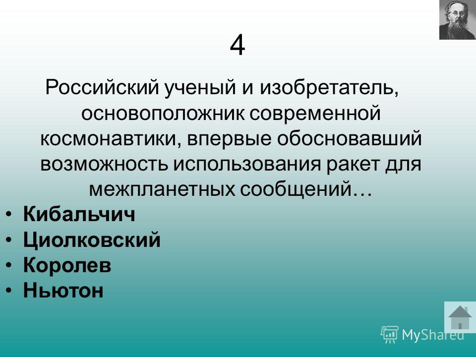 4 Российский ученый и изобретатель, основоположник современной космонавтики, впервые обосновавший возможность использования ракет для межпланетных сообщений… Кибальчич Циолковский Королев Ньютон