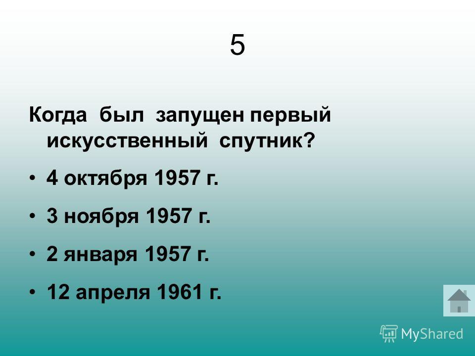 5 Когда был запущен первый искусственный спутник? 4 октября 1957 г. 3 ноября 1957 г. 2 января 1957 г. 12 апреля 1961 г.