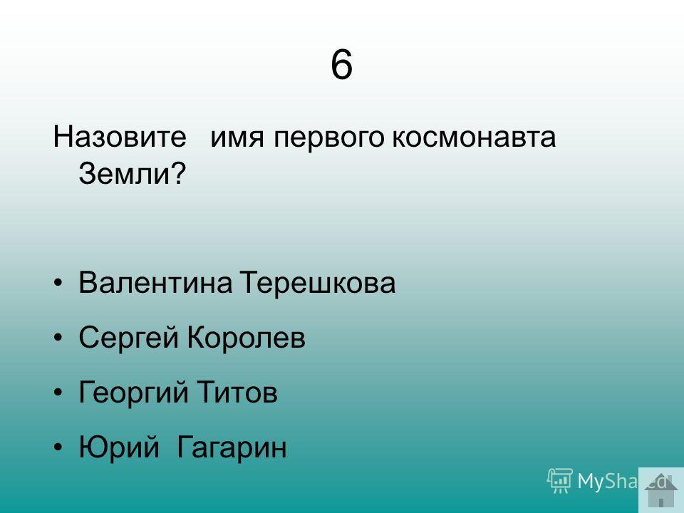 6 Назовите имя первого космонавта Земли? Валентина Терешкова Сергей Королев Георгий Титов Юрий Гагарин