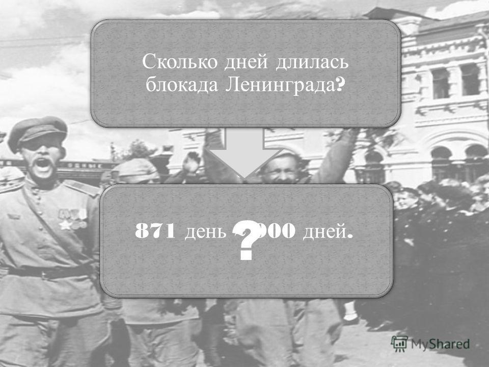 Сколько дней длилась блокада Ленинграда ? ? 871 день 900 дней.