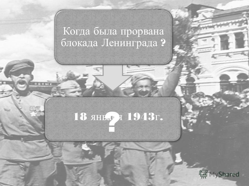 Когда была прорвана блокада Ленинграда ? ? 18 января 1943 г.