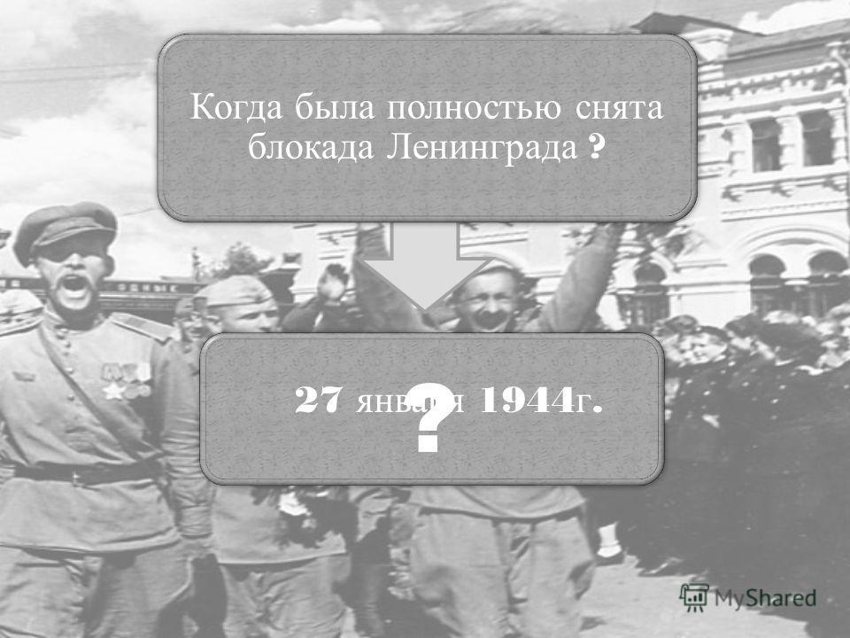 Когда была полностью снята блокада Ленинграда ? ? 27 января 1944 г.